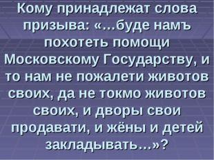 Кому принадлежат слова призыва: «…буде намъ похотеть помощи Московскому Госуд