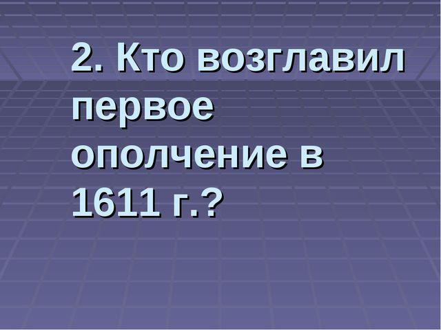 2. Кто возглавил первое ополчение в 1611 г.?