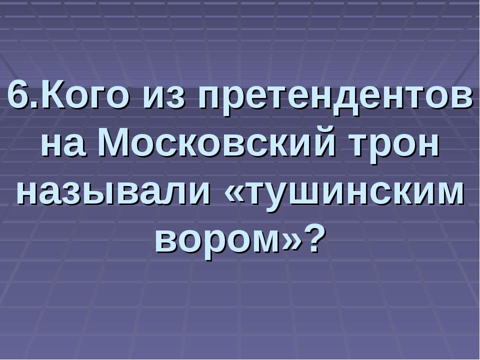 6.Кого из претендентов на Московский трон называли «тушинским вором»?