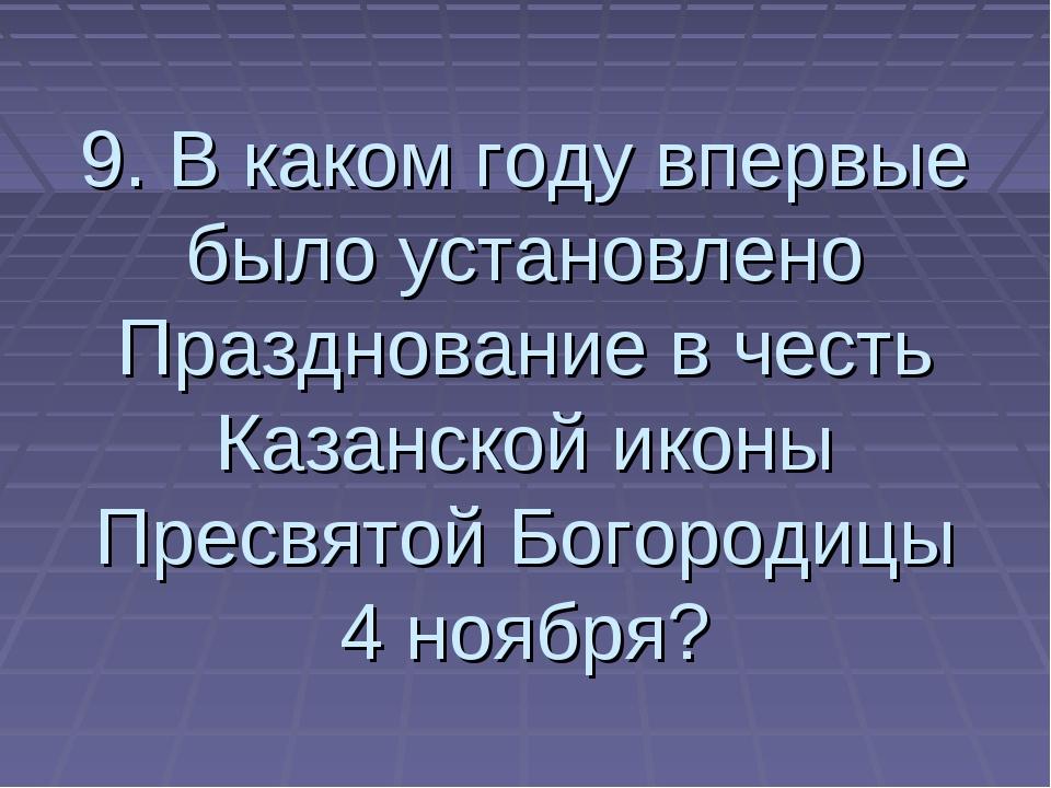 9. В каком году впервые было установлено Празднование в честь Казанской иконы...