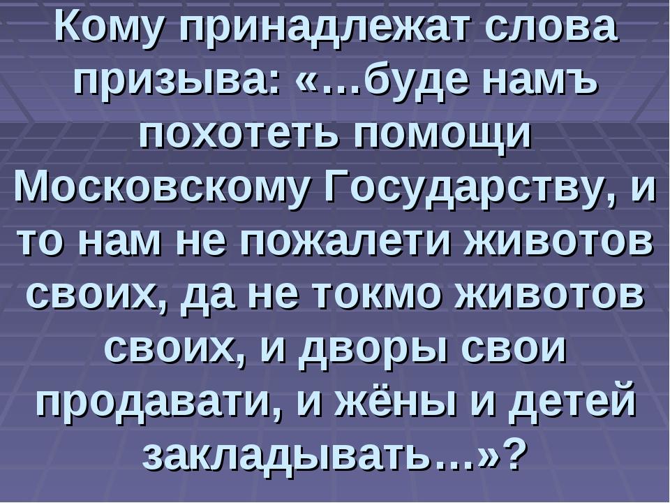 Кому принадлежат слова призыва: «…буде намъ похотеть помощи Московскому Госуд...
