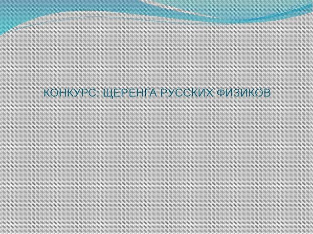 КОНКУРС: ЩЕРЕНГА РУССКИХ ФИЗИКОВ