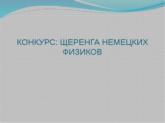 КОНКУРС: ЩЕРЕНГА НЕМЕЦКИХ ФИЗИКОВ