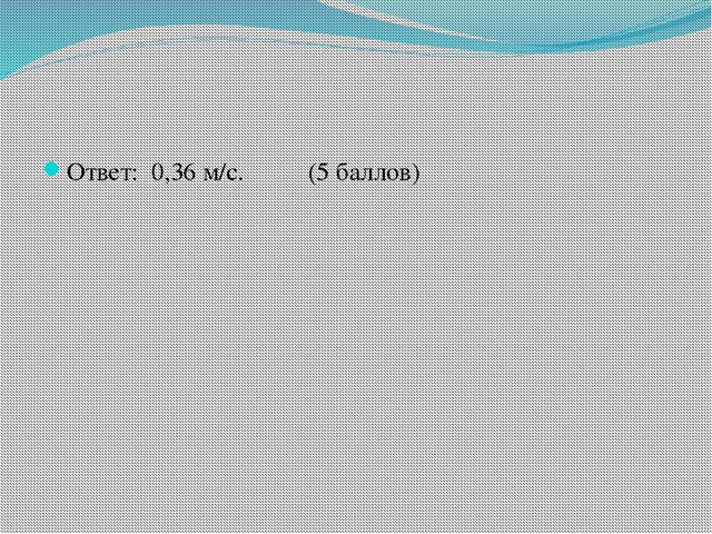 Ответ: 0,36 м/с. (5 баллов)