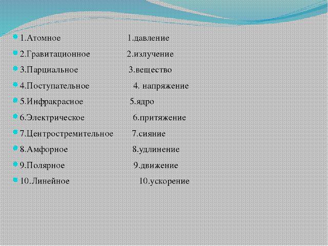 1.Атомное 1.давление 2.Гравитационное 2.излучение 3.Парциальное 3.вещество 4....