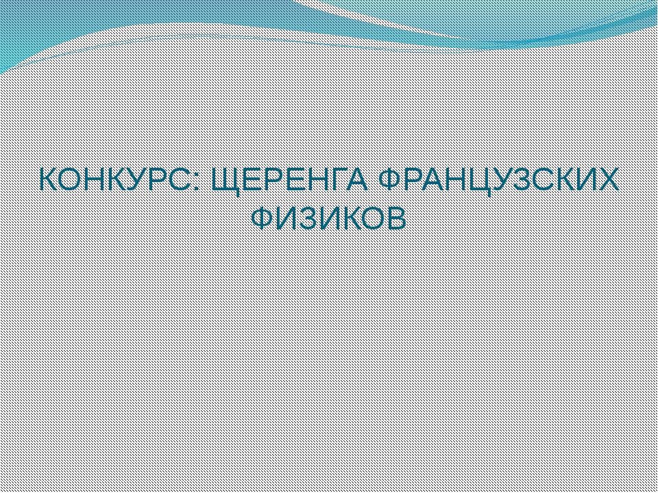 КОНКУРС: ЩЕРЕНГА ФРАНЦУЗСКИХ ФИЗИКОВ
