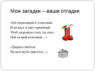 Мои загадки – ваши отгадки «Он морковный и томатный, И на вкус и цвет приятны