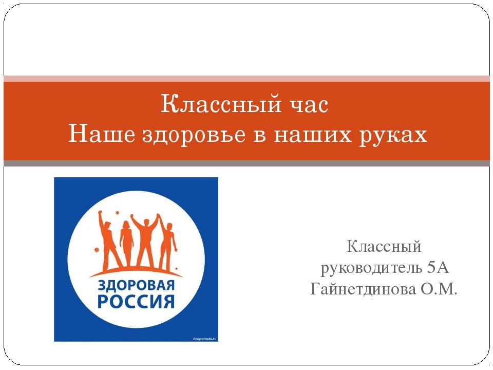 Классный руководитель 5А Гайнетдинова О.М. Классный час Наше здоровье в наших...