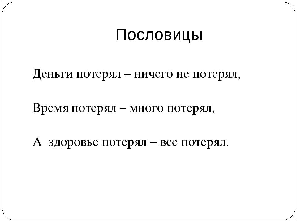 Пословицы Деньги потерял – ничего не потерял, Время потерял – много потерял,...