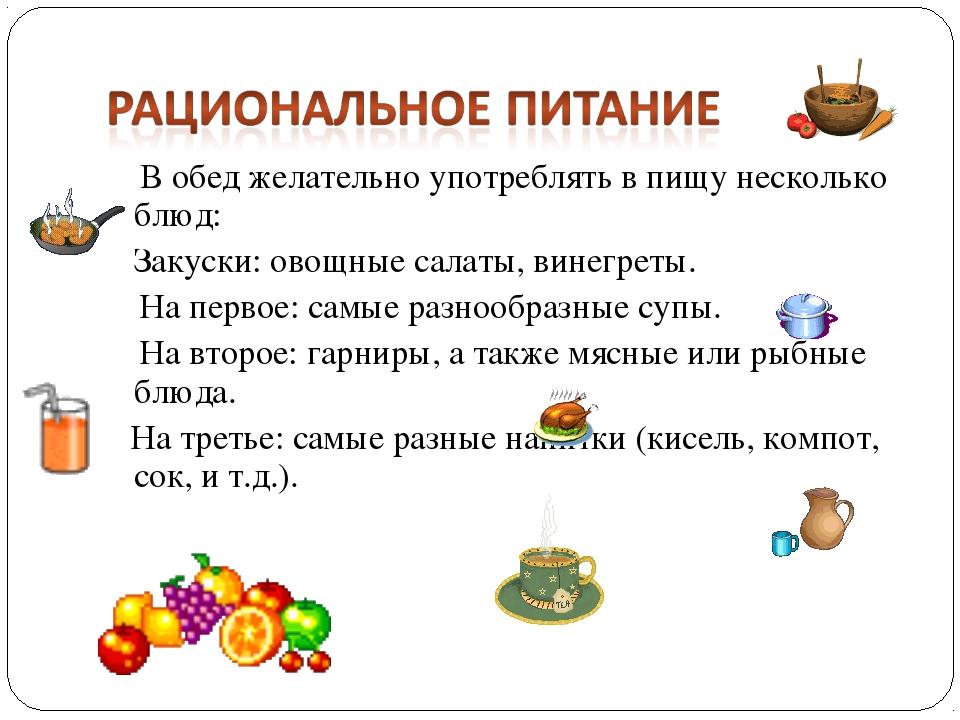 В обед желательно употреблять в пищу несколько блюд: Закуски: овощные салат...