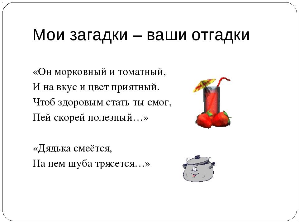 Мои загадки – ваши отгадки «Он морковный и томатный, И на вкус и цвет приятны...