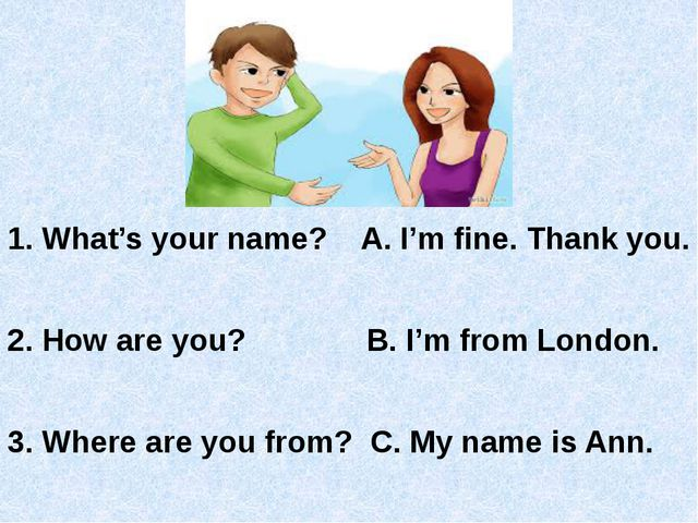 1. What's your name? A. I'm fine. Thank you. 2. How are you? B. I'm from Lo...
