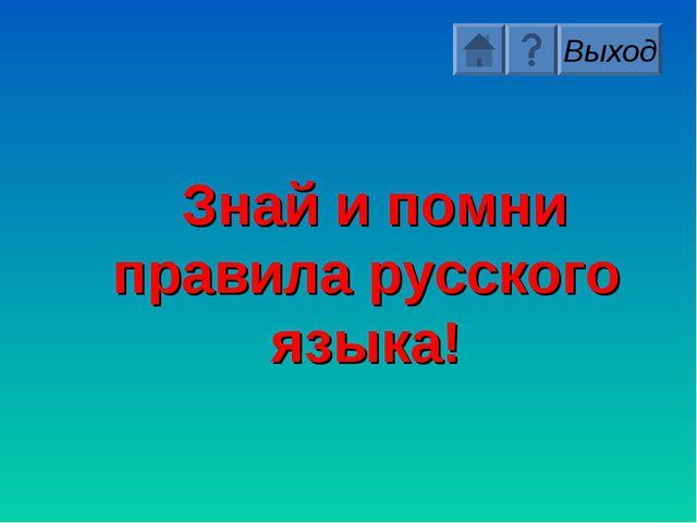 Знай и помни правила русского языка! Выход
