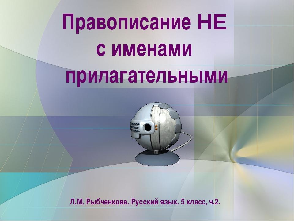 Правописание НЕ с именами прилагательными Л.М. Рыбченкова. Русский язык. 5 к...