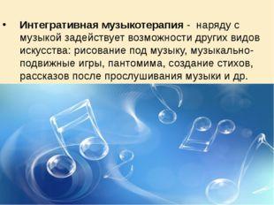 Интегративная музыкотерапия - наряду с музыкой задействует возможности други