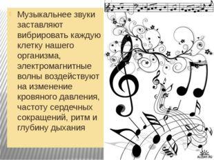 Музыкальнее звуки заставляют вибрировать каждую клетку нашего организма, элек
