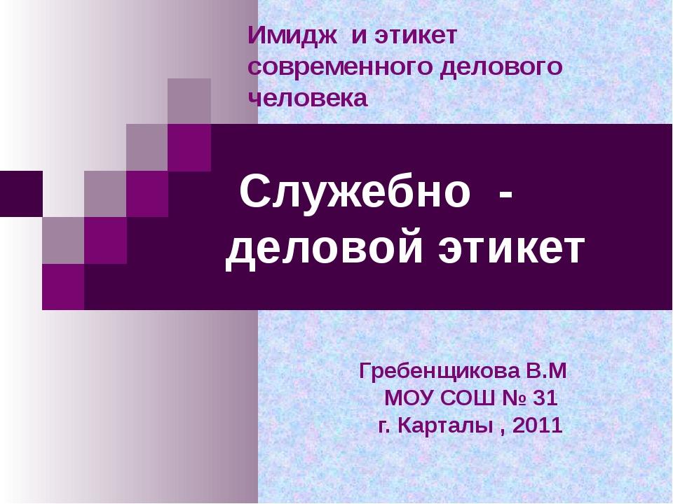 Служебно - деловой этикет Гребенщикова В.М МОУ СОШ № 31 г. Карталы , 2011 Им...