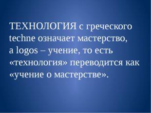 ТЕХНОЛОГИЯ с греческого techneозначает мастерство, аlogos – учение, то есть