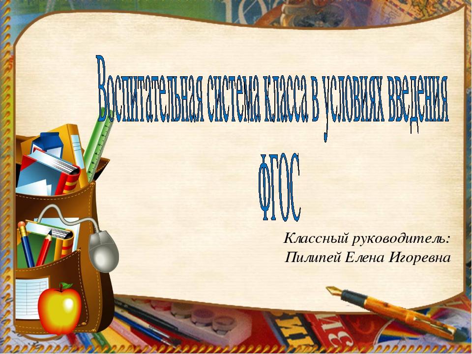 Классный руководитель: Пилипей Елена Игоревна