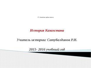 ГУ «Аксайская средняя школа» История Казахстана Учитель истории: Сатубалдино