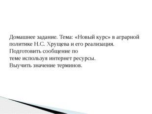 Домашнее задание. Тема: «Новый курс» в аграрной политике Н.С. Хрущева и его р