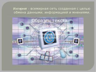 Интернет- всемирная сеть созданная с целью обмена данными, информацией и мне