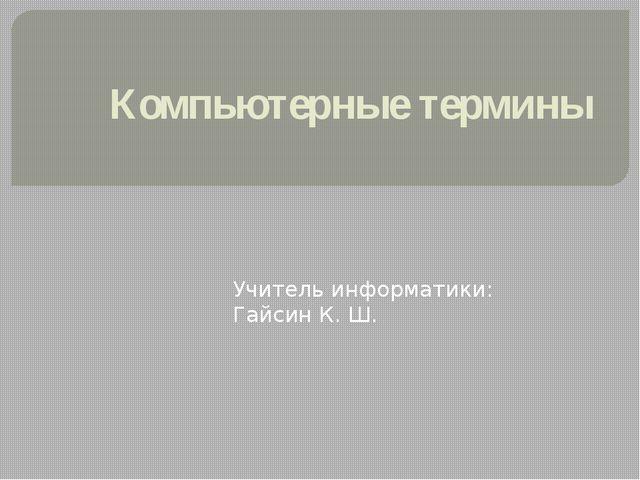 Компьютерные термины Учитель информатики: Гайсин К. Ш.