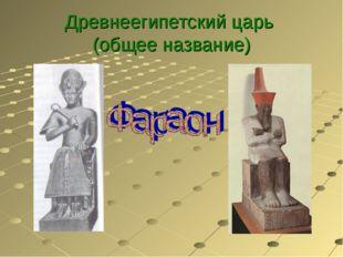 Древнеегипетский царь (общее название)