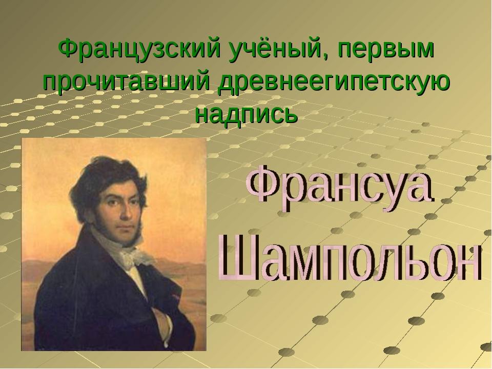 Французский учёный, первым прочитавший древнеегипетскую надпись