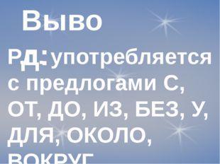 Вывод: Р.п. употребляется с предлогами С, ОТ, ДО, ИЗ, БЕЗ, У, ДЛЯ, ОКОЛО, ВОК