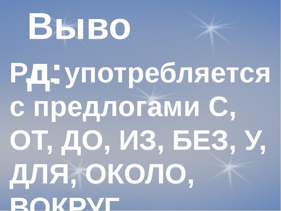 Вывод: Р.п. употребляется с предлогами С, ОТ, ДО, ИЗ, БЕЗ, У, ДЛЯ, ОКОЛО, ВОК...