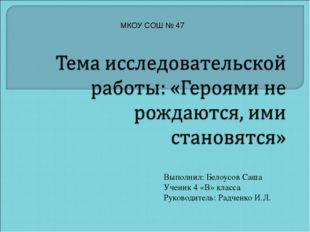 Выполнил: Белоусов Саша Ученик 4 «В» класса Руководитель: Радченко И.Л. МКОУ