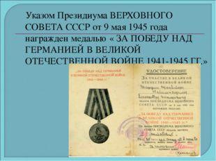 Указом Президиума ВЕРХОВНОГО СОВЕТА СССР от 9 мая 1945 года награжден медаль
