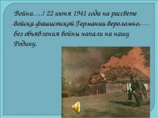 Война….! 22 июня 1941 года на рассвете войска фашистской Германии вероломно,