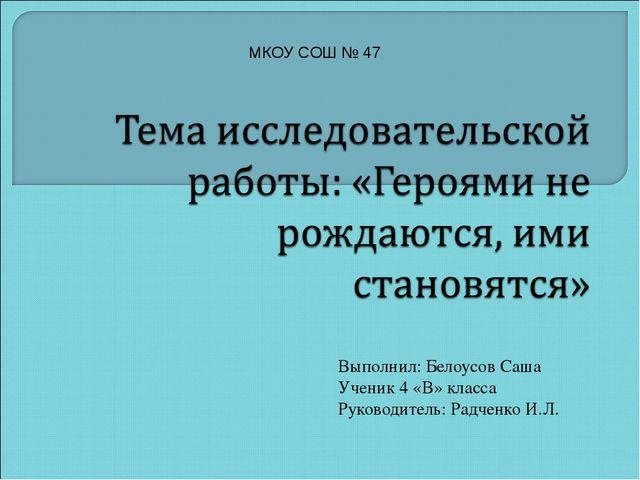 Выполнил: Белоусов Саша Ученик 4 «В» класса Руководитель: Радченко И.Л. МКОУ...