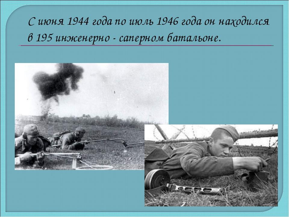 С июня 1944 года по июль 1946 года он находился в 195 инженерно - саперном б...