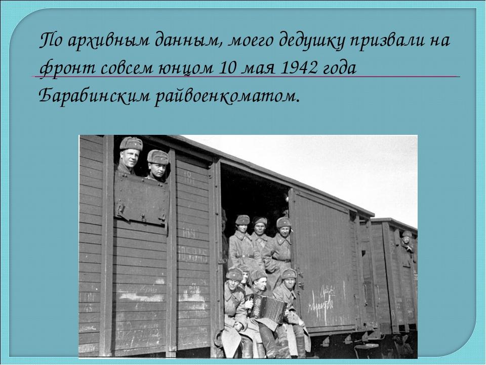 По архивным данным, моего дедушку призвали на фронт совсем юнцом 10 мая 1942...