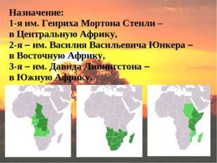 Назначение: 1-я им. Генриха Мортона Стенли – в Центральную Африку, 2-я – им.