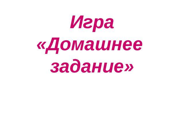 Игра «Домашнее задание»