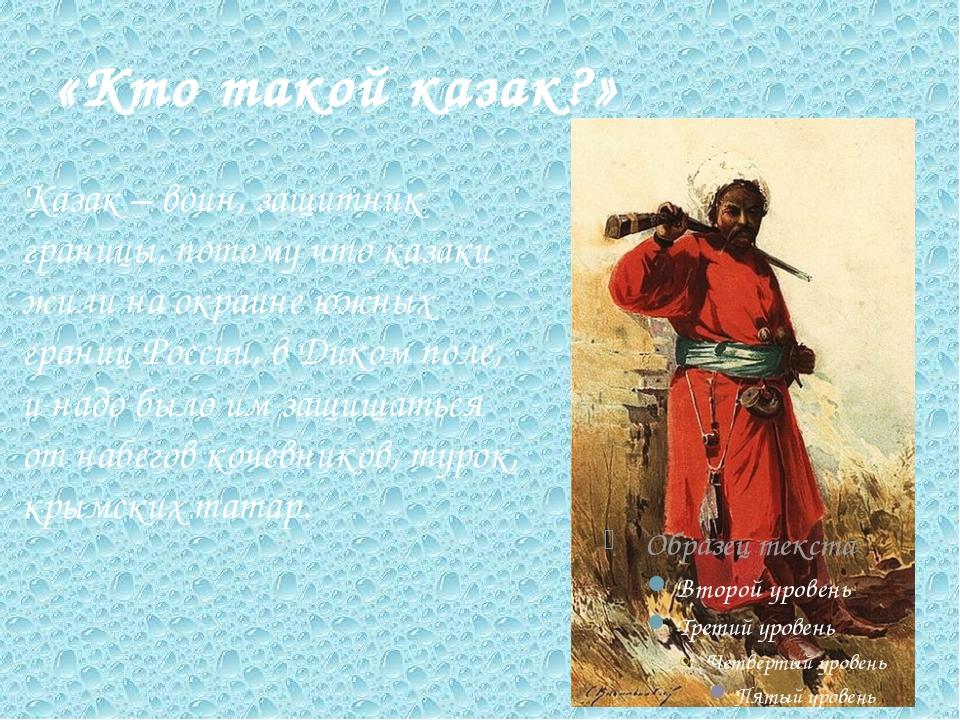«Кто такой казак?» Казак – воин, защитник границы, потому что казаки жили на...