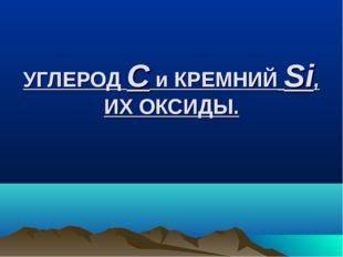 УГЛЕРОД С и КРЕМНИЙ Si, ИХ ОКСИДЫ.