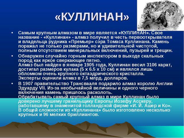 «КУЛЛИНАН» Самым крупным алмазом в мире является «КУЛЛИНАН». Свое название -...