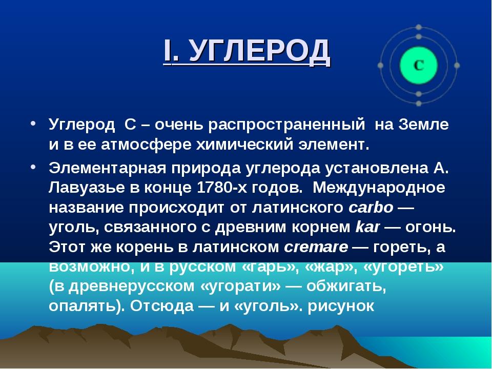 I. УГЛЕРОД Углерод С – очень распространенный на Земле и в ее атмосфере химич...