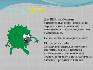 Клетка ВИЧ Для ВИЧ, необходимы определённые клетки (схожие по определенным пр