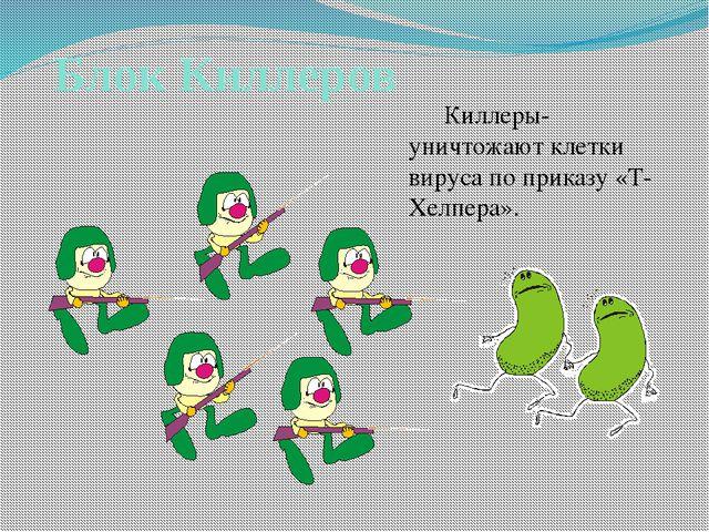Блок Киллеров Киллеры- уничтожают клетки вируса по приказу «Т-Хелпера».
