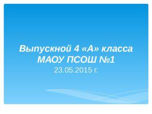 Выпускной 4 «А» класса МАОУ ПСОШ №1 23.05.2015 г.