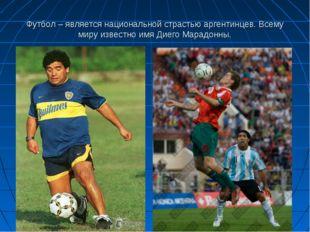 Футбол – является национальной страстью аргентинцев. Всему миру известно имя