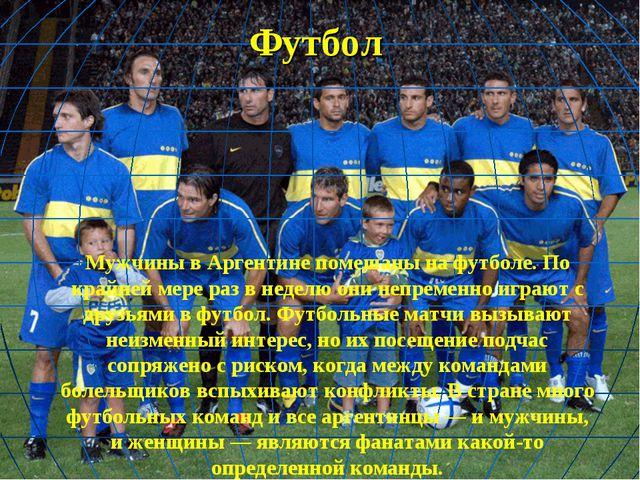 Футбол Мужчины в Аргентине помешаны на футболе. По крайней мере раз в неделю...