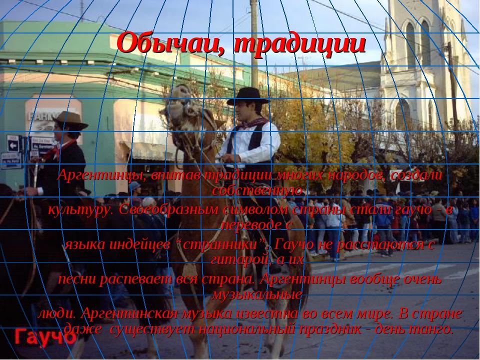 Обычаи, традиции Аргентинцы, впитав традиции многих народов, создали собствен...