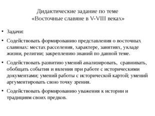 Дидактические задание по теме «Восточные славяне в V-VIII веках» Задачи: Соде